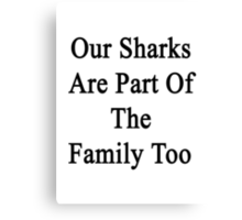 Our Sharks Are Part Of The Family Too  Canvas Print