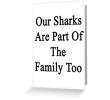 Our Sharks Are Part Of The Family Too  Greeting Card