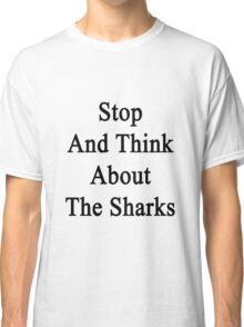 Stop And Think About The Sharks  Classic T-Shirt