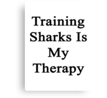 Training Sharks Is My Therapy  Canvas Print