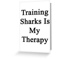 Training Sharks Is My Therapy  Greeting Card