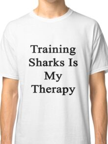 Training Sharks Is My Therapy  Classic T-Shirt