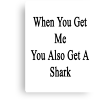 When You Get Me You Also Get A Shark  Canvas Print