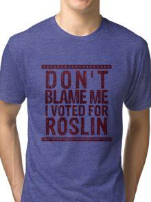 Don't blame me, I voted for Roslin Tri-blend T-Shirt