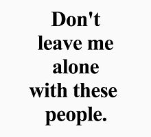 don't leave me alone with these people. Unisex T-Shirt