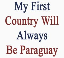 My First Country Will Always Be Paraguay  by supernova23