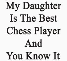 My Daughter Is The Best Chess Player And You Know It  by supernova23