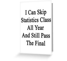 I Can Skip Statistics Class All Year And Still Pass The Final  Greeting Card