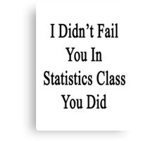 I Didn't Fail You In Statistics Class You Did  Canvas Print