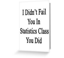 I Didn't Fail You In Statistics Class You Did  Greeting Card