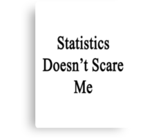 Statistics Doesn't Scare Me Canvas Print