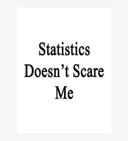 Statistics Doesn't Scare Me Photographic Print