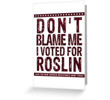 Don't blame me, I voted for Roslin Greeting Card