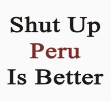 Shut Up Peru Is Better  by supernova23