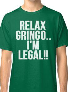 RELAX GRINGO...I'M LEGAL!! Classic T-Shirt