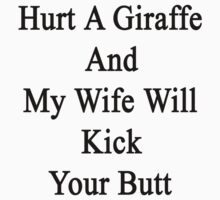 Hurt A Giraffe And My Wife Will Kick Your Butt  by supernova23
