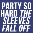 Party So Hard The Sleeves Fall Off by Alan Craker