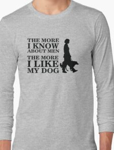 The more i know about men, the more i like my dog Long Sleeve T-Shirt