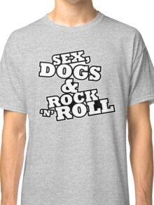 Sex, dogs and rock 'n' roll Classic T-Shirt