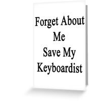 Forget About Me Save My Keyboardist  Greeting Card