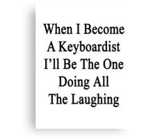 When I Become A Keyboardist I'll Be The One Doing All The Laughing  Canvas Print
