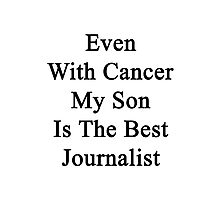 Even With Cancer My Son Is The Best Journalist  Photographic Print