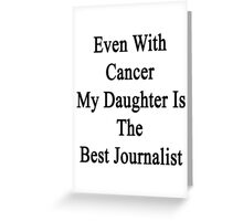 Even With Cancer My Daughter Is The Best Journalist  Greeting Card