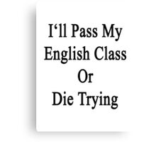 I'll Pass My English Class Or Die Trying  Canvas Print