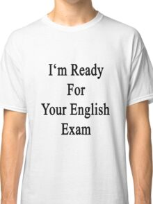 I'm Ready For Your English Exam  Classic T-Shirt
