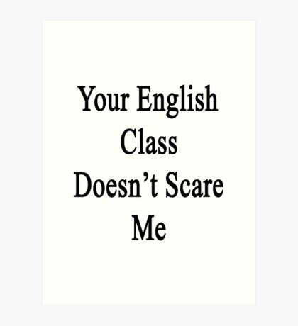 Your English Class Doesn't Scare Me  Art Print