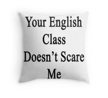 Your English Class Doesn't Scare Me  Throw Pillow