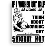 If i worfed out half as much as I think about working out I'd be smokin' hot Canvas Print