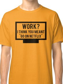 "Work? I think you meant ""go on Netflix"" Classic T-Shirt"