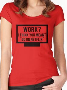"Work? I think you meant ""go on Netflix"" Women's Fitted Scoop T-Shirt"