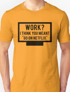 """Work? I think you meant """"go on Netflix"""" T-Shirt"""