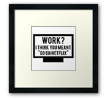 "Work? I think you meant ""go on Netflix"" Framed Print"