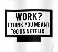 """Work? I think you meant """"go on Netflix"""" Poster"""