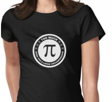 Too Much Pi Gives You A Large Circumference Womens Fitted T-Shirt