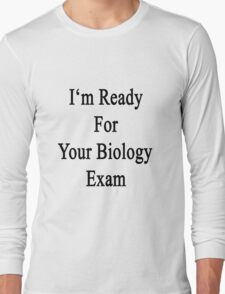 I'm Ready For Your Biology Exam  Long Sleeve T-Shirt