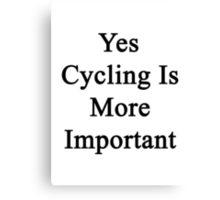 Yes Cycling Is More Important  Canvas Print