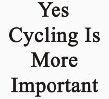 Yes Cycling Is More Important  by supernova23