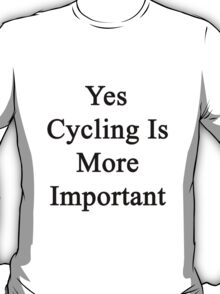 Yes Cycling Is More Important  T-Shirt