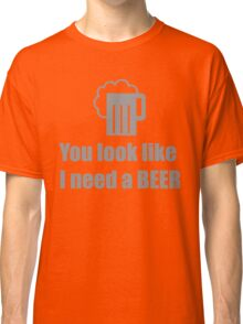 You look like I need a beer  Classic T-Shirt