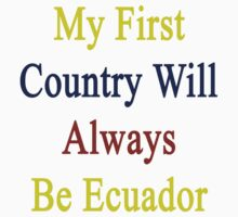 My First Country Will Always Be Ecuador  by supernova23