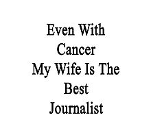 Even With Cancer My Wife Is The Best Journalist  Photographic Print