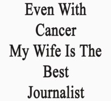 Even With Cancer My Wife Is The Best Journalist  by supernova23