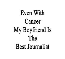 Even With Cancer My Boyfriend Is The Best Journalist  Photographic Print