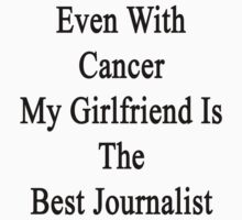 Even With Cancer My Girlfriend Is The Best Journalist  by supernova23