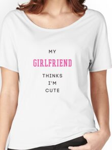 my girlfriend thinks i'm cute Women's Relaxed Fit T-Shirt
