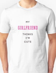 my girlfriend thinks i'm cute Unisex T-Shirt